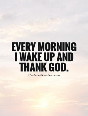 Every morning I wake up and thank God Picture Quote #1