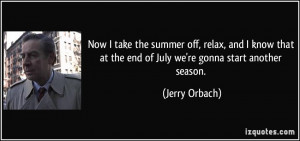 Now I take the summer off, relax, and I know that at the end of July ...