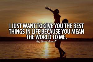 Awesome Love Quotes - I just want to give you the best thing in life