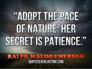 "... the pace of nature, her secret is patience."" — Ralph Waldo Emerson"