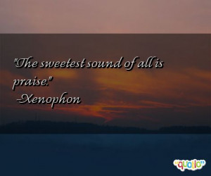 The sweetest sound of all is praise. -Xenophon
