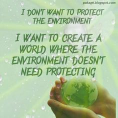 Protect the environment I want to create a world where the environment ...