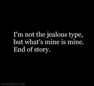 Im not the jealous type but whats mine is mine