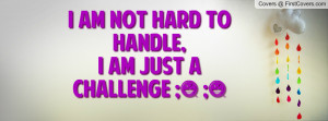 am not hard to handle , Pictures , i am just a challenge ...