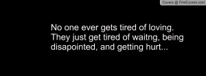 ... They just get tired of waitng, being disapointed, and getting hurt