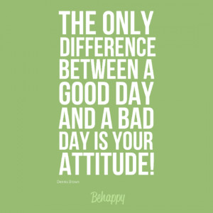 ... Between A Good Day And A Bad Day Is Your Attitude! ~ Good Day Quote