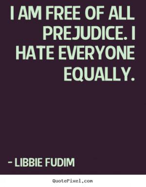 "am free of all prejudice. I hate everyone equally. """