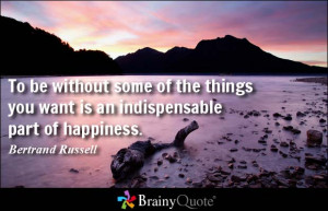 ... you want is an indispensable part of happiness. - Bertrand Russell