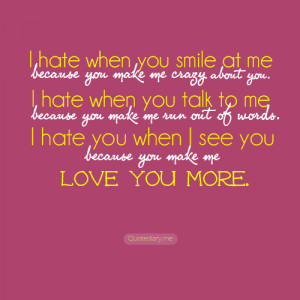 hate when you smile at me because you make me crazy about you. I hate ...