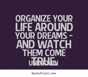 Unknown picture quote - Organize your life around your dreams - and ...