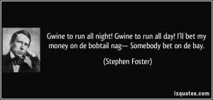 ... my money on de bobtail nag— Somebody bet on de bay. - Stephen Foster