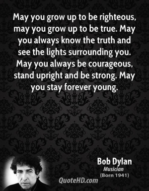 May you grow up to be righteous, may you grow up to be true. May you ...