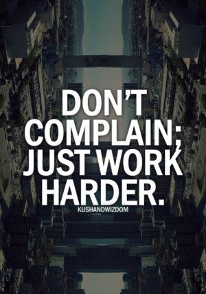 Dont complain, just work harder