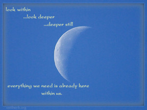 Look within Look deeper Deeper still Everything we need is already ...