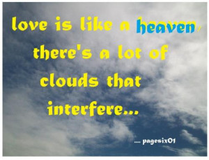love is like a heaven, there's a lot of clouds that interfere...