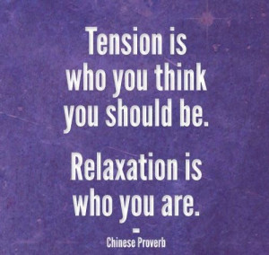 Tension is who you think you should be. Relaxation is who you are .