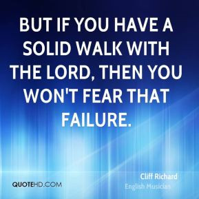 Cliff Richard But if you have a solid walk with the Lord then you