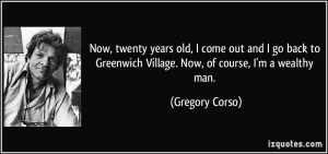 Now, twenty years old, I come out and I go back to Greenwich Village ...