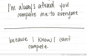 always afraid you compare me to everyone because I know I can't ...