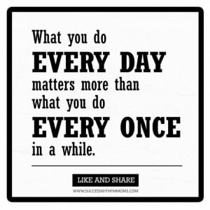 What you do every day matters more than what you do every once in a ...
