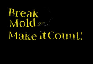 Quotes Picture: break the mold and make it count!