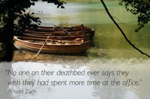 No one on their deathbed ever says they wish they had spent more time ...
