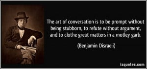 art of conversation is to be prompt without being stubborn, to refute ...