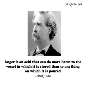 Anger is an acid that can do more harm to the vessel in which it is ...