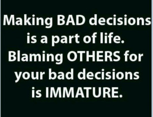 Stop being immature and blaming others for your bad decisions