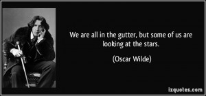 ... in the gutter, but some of us are looking at the stars. - Oscar Wilde