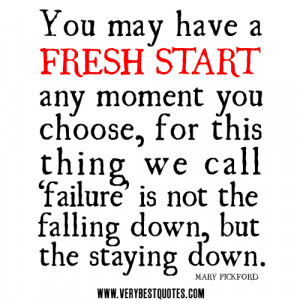 You may have a fresh start any moment you choose, for this thing we ...
