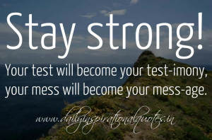 Stay strong! Your test will become your test-imony, your mess will ...