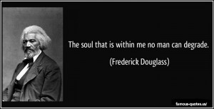 The soul that is within me no man can degrade.