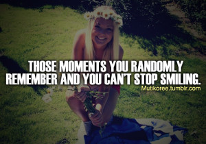 Those moments you randomly remember and you can't stop smiling.