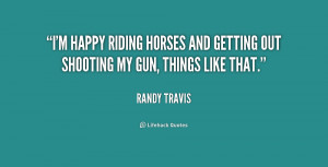 happy riding horses and getting out shooting my gun, things like ...