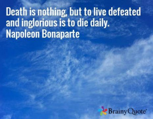... to live defeated and inglorious is to die daily. Napoleon Bonaparte
