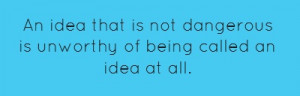 An idea that is not dangerous is unworthy of being... ~Oscar Wilde ~