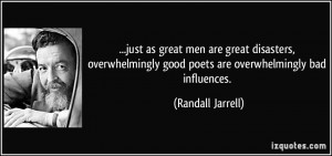 ... good poets are overwhelmingly bad influences. - Randall Jarrell