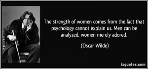 The strength of women comes from the fact that psychology cannot ...