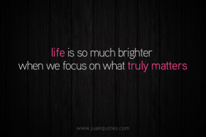Life is so much brighter when we focus on what truly matters