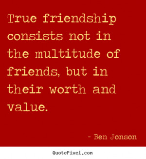 True friendship consists not in the multitude of friends, but in their ...