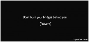 Don't burn your bridges behind you. - Proverbs