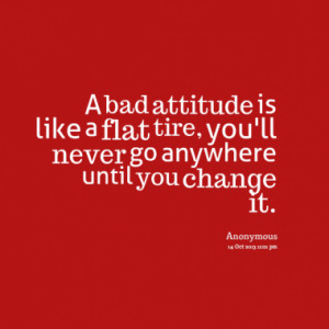 bad attitude is like a flat tire, you'll never go anywhere until you ...