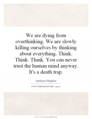 We are dying from overthinking We are slowly killing ourselves by