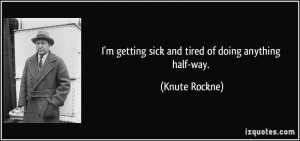 getting sick and tired of doing anything half-way. - Knute Rockne