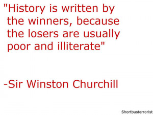 Sir Winston Churchill quote. Unfamous quote. History is written by the ...