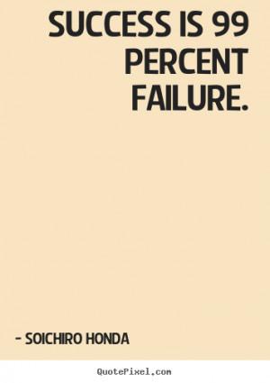 Soichiro Honda Quotes - Success is 99 percent failure.