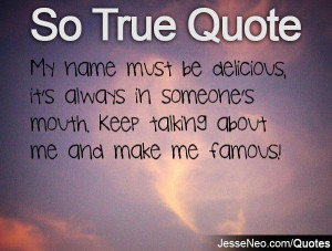... always in someone's mouth. Keep talking about me and make me famous