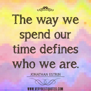 spending time quotes, The way we spend our time defines who we are.