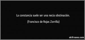 La constancia suele ser una necia obstinación. (Francisco de Rojas ...